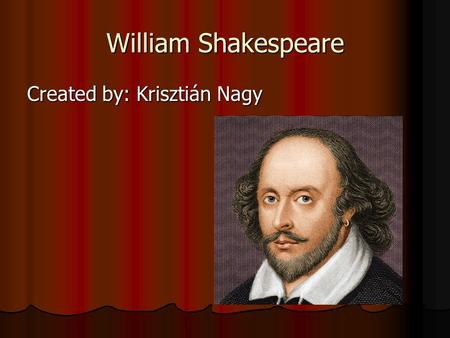 William Shakespeare Created by: Krisztián Nagy. William Shakespeare One of the greatest figures of the Englishdrama.Shakespeare'sliterary legacyandimpact.