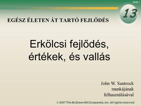 Slide 1 © 2007 The McGraw-Hill Companies, Inc. All rights reserved. EGÉSZ ÉLETEN ÁT TARTÓ FEJLŐDÉS 13 John W. Santrock munkájának felhasználásával Erkölcsi.