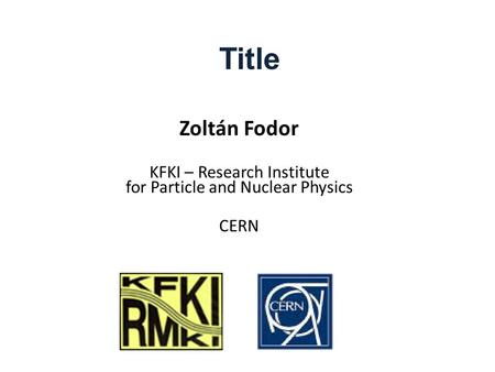 Title Zoltán Fodor KFKI – Research Institute for Particle and Nuclear Physics CERN.