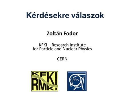 Kérdésekre válaszok Zoltán Fodor KFKI – Research Institute for Particle and Nuclear Physics CERN.