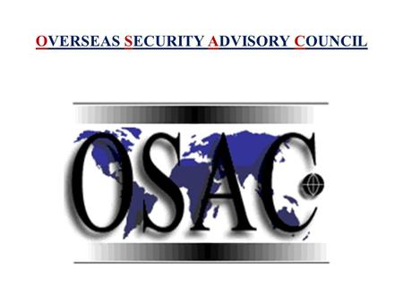 OVERSEAS SECURITY ADVISORY COUNCIL. OVERSEAS SECURITY ADVISORY COUNCIL (OSAC) DIPLOMATIC SECURITY SERVICE U.S. DEPARTMENT OF STATE www.OSAC.gov Alapítás.