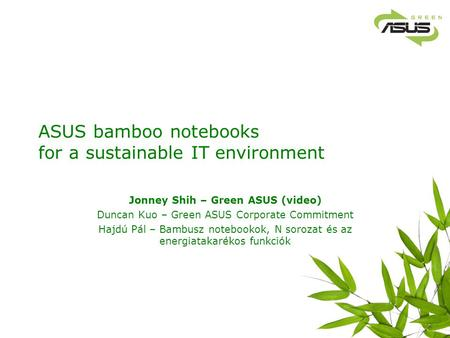 ASUS bamboo notebooks for a sustainable IT environment Jonney Shih – Green ASUS (video) Duncan Kuo – Green ASUS Corporate Commitment Hajdú Pál – Bambusz.