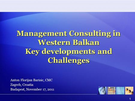 1 Management Consulting in Western Balkan Key developments and Challenges Anton Florijan Barisic, CMC Zagreb, Croatia Budapest, November 17, 2011.
