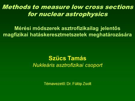 Methods to measure low cross sections for nuclear astrophysics Mérési módszerek asztrofizikailag jelentős magfizikai hatáskeresztmetszetek meghatározására.