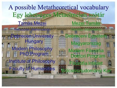 A possible Metatheoretical vocabulary Egy lehetséges Metaelméleti szótár Tamás Mezei Philosopher, Mathematician Debrecen University Hungary Modern Philosophy.