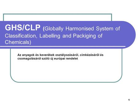 GHS/CLP (Globally Harmonised System of Classification, Labelling and Packiging of Chemicals) Az anyagok és keverékek osztályozásáról, címkézéséről és csomagolásáról.