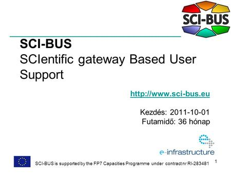 1 SCI-BUS SCIentific gateway Based User Support  Kezdés: 2011-10-01 Futamidő: 36 hónap SCI-BUS is supported by the FP7 Capacities.
