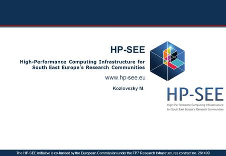 Www.hp-see.eu HP-SEE High-Performance Computing Infrastructure for South East Europe's Research Communities Kozlovszky M. The HP-SEE initiative is co-funded.