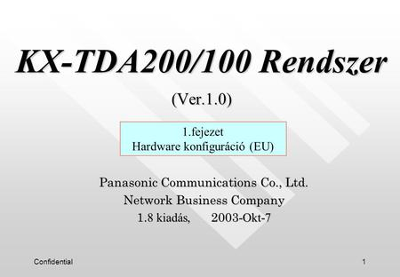 Confidential1 KX-TDA200/100 Rendszer (Ver.1.0) KX-TDA200/100 Rendszer (Ver.1.0) Panasonic Communications Co., Ltd. Network Business Company 1. 8 kiadás,