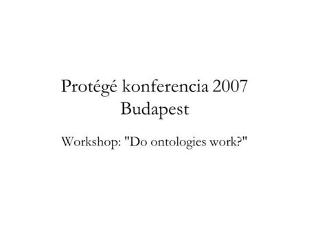 Protégé konferencia 2007 Budapest Workshop: Do ontologies work?