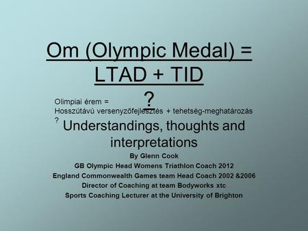 Om (Olympic Medal) = LTAD + TID ? Understandings, thoughts and interpretations By Glenn Cook GB Olympic Head Womens Triathlon Coach 2012 England Commonwealth.