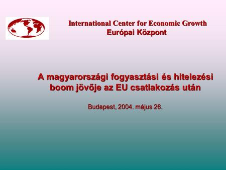 International Center for Economic Growth Európai Központ International Center for Economic Growth Európai Központ A magyarországi fogyasztási és hitelezési.