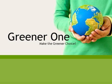 Make the Greener Choice Greener One Make the Greener Choice!
