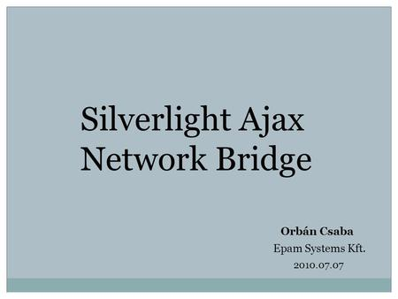 Silverlight Ajax Network Bridge Orbán Csaba Epam Systems Kft. 2010.07.07.