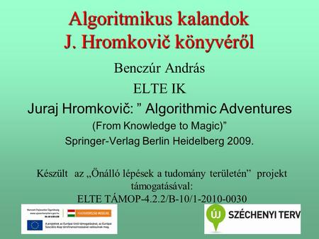 "1 Algoritmikus kalandok J. Hromkovič könyvéről Benczúr András ELTE IK Juraj Hromkovič: "" Algorithmic Adventures (From Knowledge to Magic)"" Springer-Verlag."
