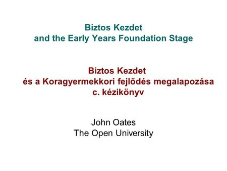 Biztos Kezdet and the Early Years Foundation Stage John Oates The Open University Biztos Kezdet és a Koragyermekkori fejlődés megalapozása c. kézikönyv.