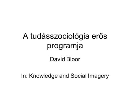 A tudásszociológia erős programja David Bloor In: Knowledge and Social Imagery.