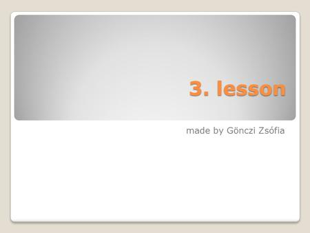 3. lesson made by Gönczi Zsófia. You can sit down only, if you say the following words correct!