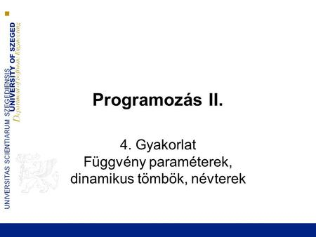 UNIVERSITY OF SZEGED D epartment of Software Engineering UNIVERSITAS SCIENTIARUM SZEGEDIENSIS Programozás II. 4. Gyakorlat Függvény paraméterek, dinamikus.