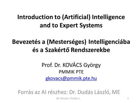 Introduction to (Artificial) Intelligence and to Expert Systems Bevezetés a (Mesterséges) Intelligenciába és a Szakértő Rendszerekbe Prof. Dr. KOVÁCS György.