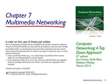 Chapter 7 Multimedia Networking Computer Networking: A Top Down Approach 6 th edition Jim Kurose, Keith Ross Addison-Wesley March 2012 A note on the use.