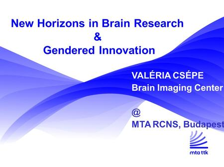 New Horizons in Brain Research & Gendered Innovation VALÉRIA CSÉPE Brain Imaging MTA RCNS, Budapest.