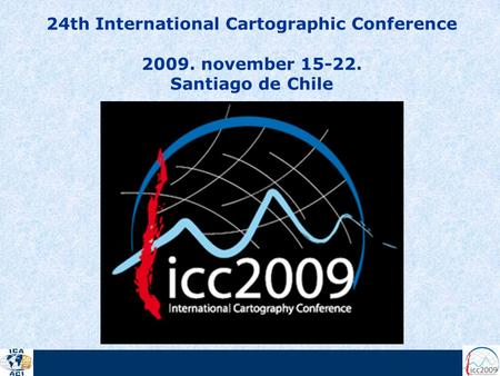 24th International Cartographic Conference 2009. november 15-22. Santiago de Chile.