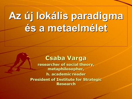 Az új lokális paradigma és a metaelmélet Csaba Varga researcher of social theory, metaphilosopher, h. academic reader President of Institute for Strategic.