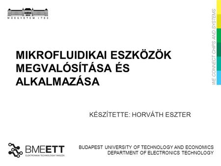 BUDAPEST UNIVERSITY OF TECHNOLOGY AND ECONOMICS DEPARTMENT OF ELECTRONICS TECHNOLOGY MIKROFLUIDIKAI ESZKÖZÖK MEGVALÓSÍTÁSA ÉS ALKALMAZÁSA KÉSZÍTETTE: HORVÁTH.