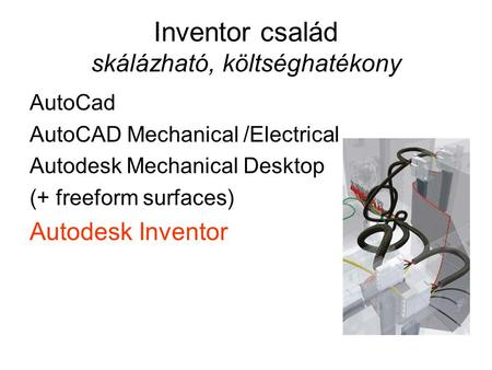 Inventor család skálázható, költséghatékony AutoCad AutoCAD Mechanical /Electrical Autodesk Mechanical Desktop (+ freeform surfaces) Autodesk Inventor.