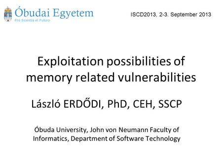 Exploitation possibilities of memory related vulnerabilities László ERDŐDI, PhD, CEH, SSCP Óbuda University, John von Neumann Faculty of Informatics, Department.