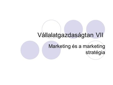 Vállalatgazdaságtan VII Marketing és a marketing stratégia.