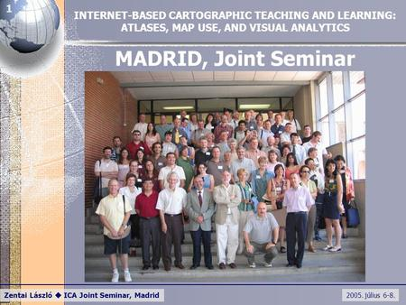2005. július 6-8. Zentai László  ICA Joint Seminar, Madrid 1 MADRID, Joint Seminar INTERNET-BASED CARTOGRAPHIC TEACHING AND LEARNING: ATLASES, MAP USE,