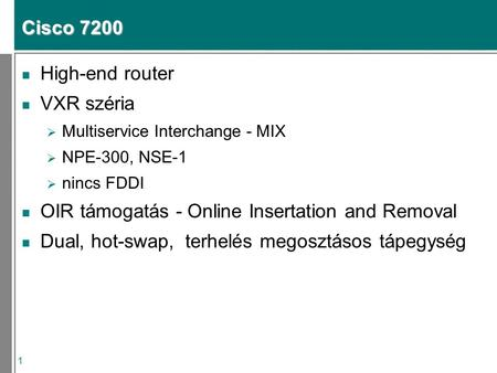 1 Cisco 7200 n High-end router n VXR széria  Multiservice Interchange - MIX  NPE-300, NSE-1  nincs FDDI n OIR támogatás - Online Insertation and Removal.