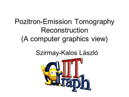 Pozitron-Emission Tomography Reconstruction (A computer graphics view) Szirmay-Kalos László.