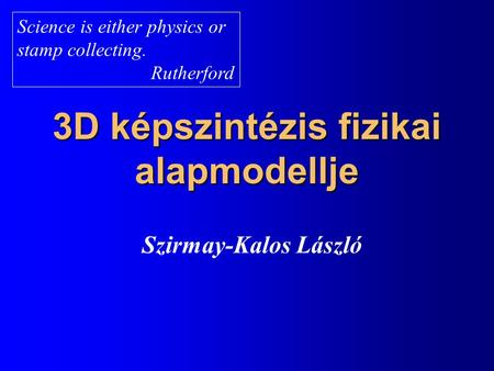 3D képszintézis fizikai alapmodellje Szirmay-Kalos László Science is either physics or stamp collecting. Rutherford.