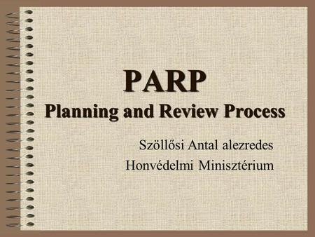 PARP Planning and Review Process Szöllősi Antal alezredes Honvédelmi Minisztérium.