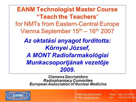"EANM Technologist Master Course ""Teach the Teachers"" for NMTs from Eastern-Central Europe Vienna September 15 th – 16 th 2007 Az oktatási anyagot fordította:"