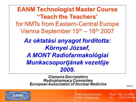 "Slide 1 EANM Technologist Master Course ""Teach the Teachers"" for NMTs from Eastern-Central Europe Vienna September 15 th – 16 th 2007 Az oktatási anyagot."
