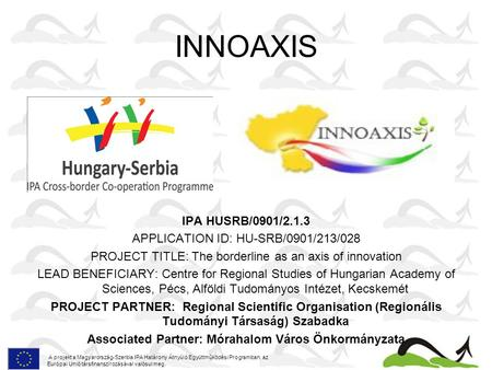 INNOAXIS IPA HUSRB/0901/2.1.3 APPLICATION ID: HU-SRB/0901/213/028 PROJECT TITLE: The borderline as an axis of innovation LEAD BENEFICIARY: Centre for Regional.