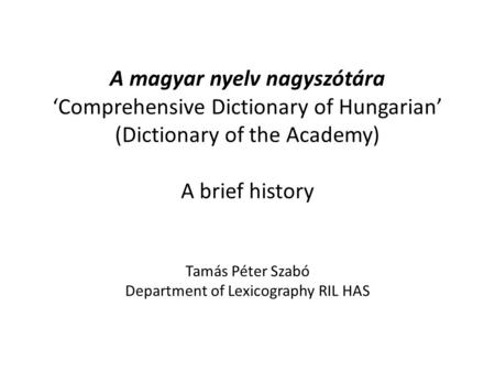 A magyar nyelv nagyszótára 'Comprehensive Dictionary of Hungarian' (Dictionary of the Academy) A brief history Tamás Péter Szabó Department of Lexicography.