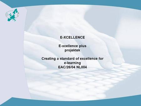E-XCELLENCE E-xcellence plus projektek Creating a standard of excellence for e-learning EAC/26/04 NL004.