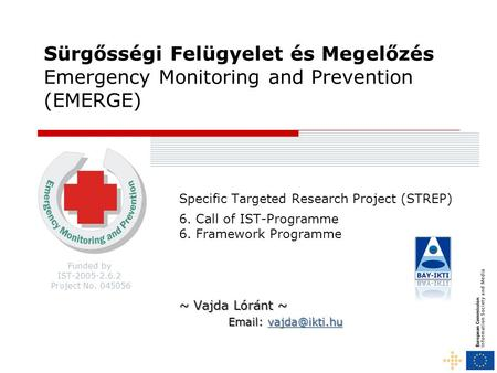Funded by IST-2005-2.6.2 Project No. 045056 Sürgősségi Felügyelet és Megelőzés Emergency Monitoring and Prevention (EMERGE) Specific Targeted Research.
