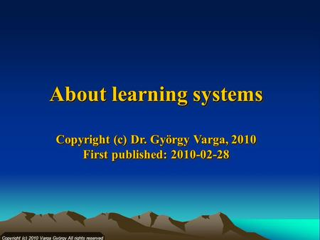 Copyright (c) 2010 Varga György All rights reserved About learning systems Copyright (c) Dr. György Varga, 2010 First published: 2010-02-28 Copyright (c)