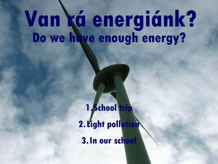 Van rá energiánk? Do we have enough energy? 1.School trip 2.Light pollution 3.In our school.