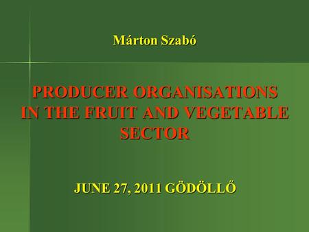 Márton Szabó PRODUCER ORGANISATIONS IN THE FRUIT AND VEGETABLE SECTOR JUNE 27, 2011 GÖDÖLLŐ JUNE 27, 2011 GÖDÖLLŐ.