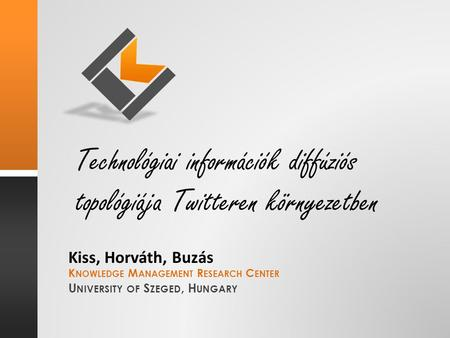 K NOWLEDGE M ANAGEMENT R ESEARCH C ENTER U NIVERSITY OF S ZEGED, H UNGARY Technológiai információk diffúziós topológiája Twitteren környezetben Kiss, Horváth,