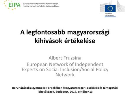 A legfontosabb magyarországi kihívások értékelése Albert Fruzsina European Network of Independent Experts on Social Inclusion/Social Policy Network Beruházások.