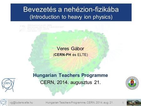 Teachers Programme, CERN, 2014. aug. 21. 1 Bevezetés a nehézion-fizikába (Introduction to heavy ion physics) Veres Gábor (CERN-PH.