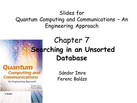 Slides for Quantum Computing and Communications – An Engineering Approach Chapter 7 Searching in an Unsorted Database Sándor Imre Ferenc Balázs.